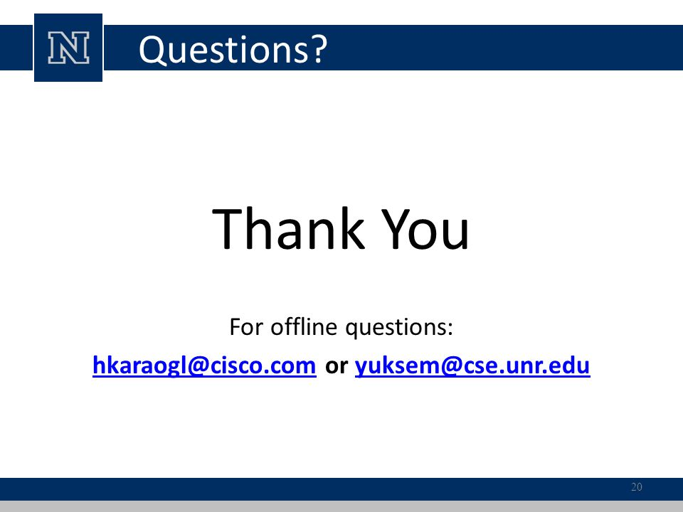 Questions? Thank You For offline questions: hkaraogl@cisco.comhkaraogl@cisco.com or yuksem@cse.unr.eduyuksem@cse.unr.edu 20