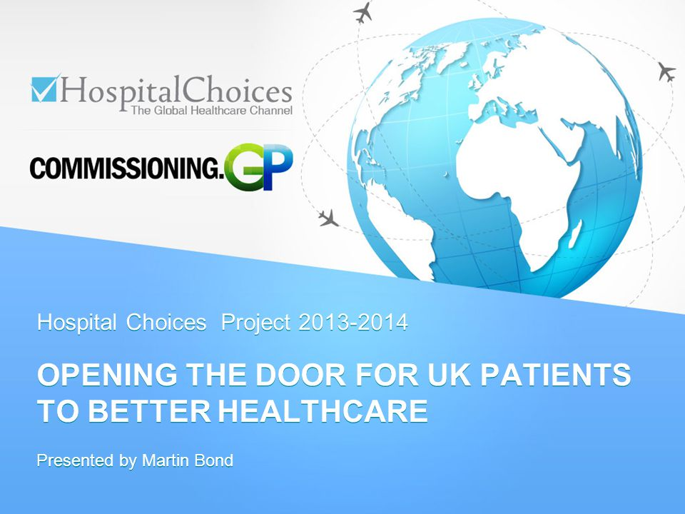 Hospital Choices Project 2013-2014 OPENING THE DOOR FOR UK PATIENTS TO BETTER HEALTHCARE Presented by Martin Bond