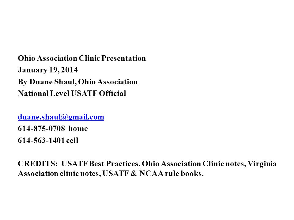Ohio Association Clinic Presentation January 19, 2014 By Duane Shaul, Ohio Association National Level USATF Official duane.shaul@gmail.com 614-875-0708 home 614-563-1401 cell CREDITS: USATF Best Practices, Ohio Association Clinic notes, Virginia Association clinic notes, USATF & NCAA rule books.
