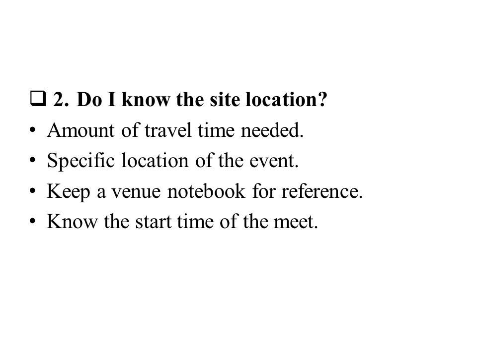 2.Do I know the site location. Amount of travel time needed.