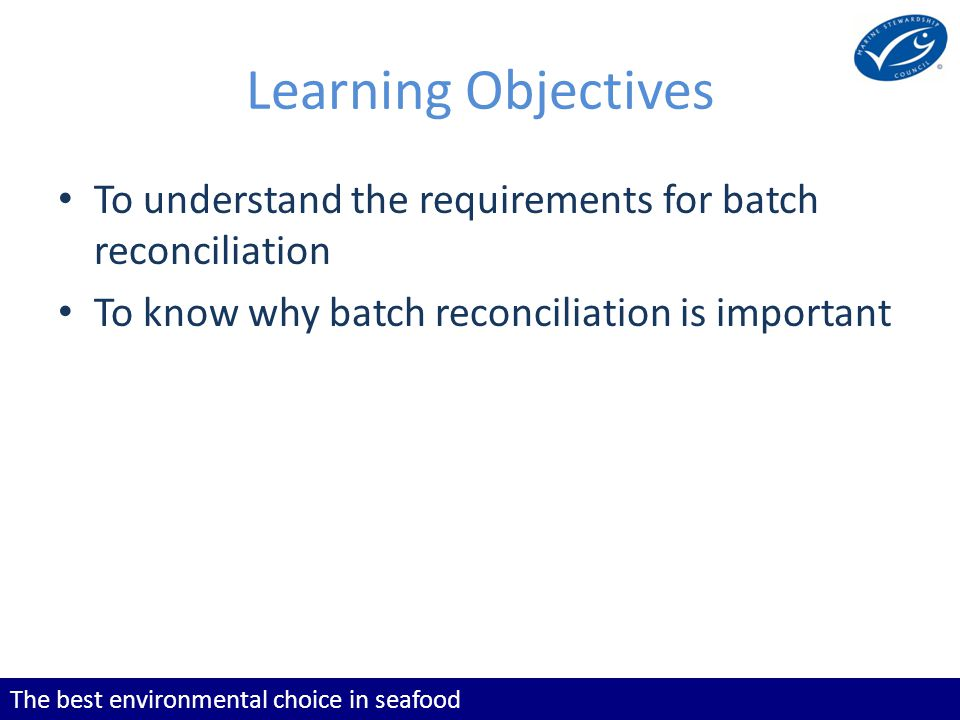 The best environmental choice in seafood Learning Objectives To understand the requirements for batch reconciliation To know why batch reconciliation is important