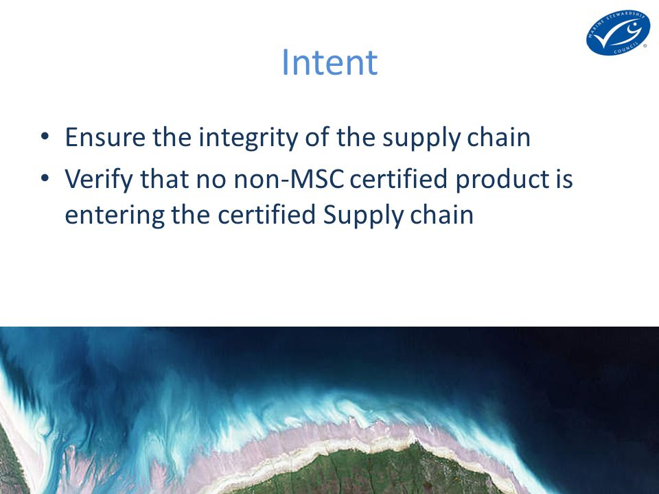 The best environmental choice in seafood Intent Ensure the integrity of the supply chain Verify that no non-MSC certified product is entering the certified Supply chain