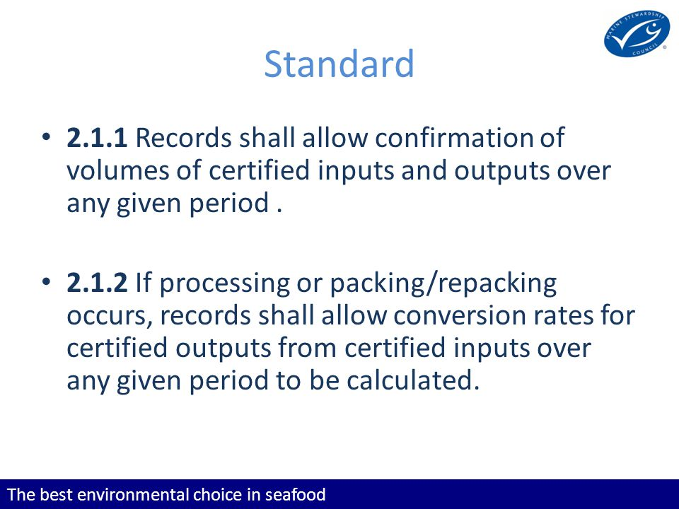 The best environmental choice in seafood Standard Records shall allow confirmation of volumes of certified inputs and outputs over any given period.