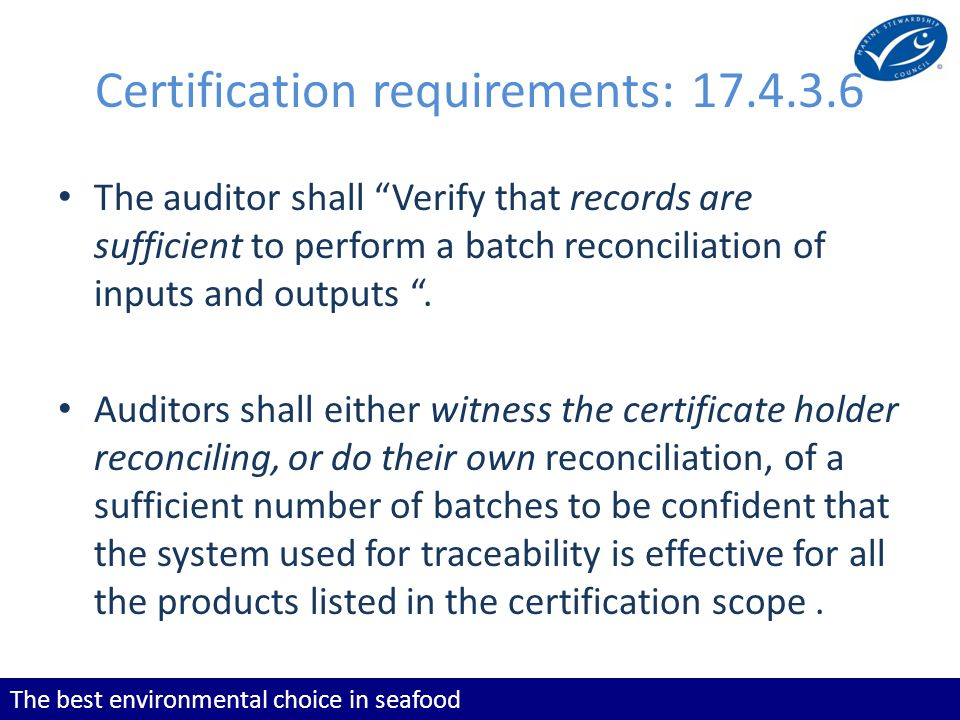 The best environmental choice in seafood Certification requirements: The auditor shall Verify that records are sufficient to perform a batch reconciliation of inputs and outputs.