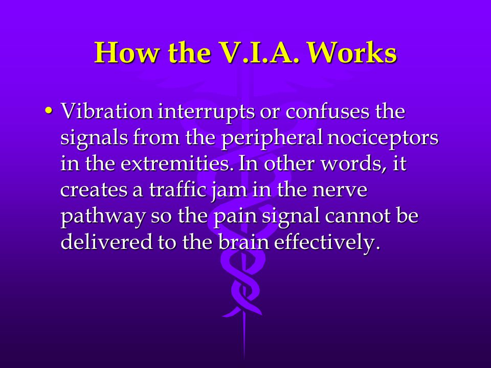 How the V.I.A. Works Vibration interrupts or confuses the signals from the peripheral nociceptors in the extremities. In other words, it creates a tra