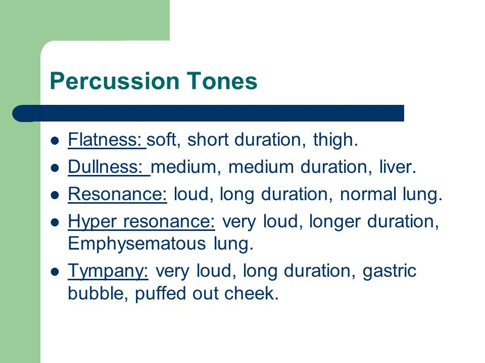 Percussion Tones Flatness:soft, short duration, thigh. Dullness: medium, medium duration, liver. Resonance: loud, long duration, normal lung. Hyper re