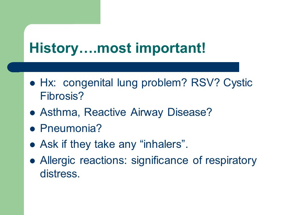 History….most important! Hx: congenital lung problem? RSV? Cystic Fibrosis? Asthma, Reactive Airway Disease? Pneumonia? Ask if they take any inhalers.