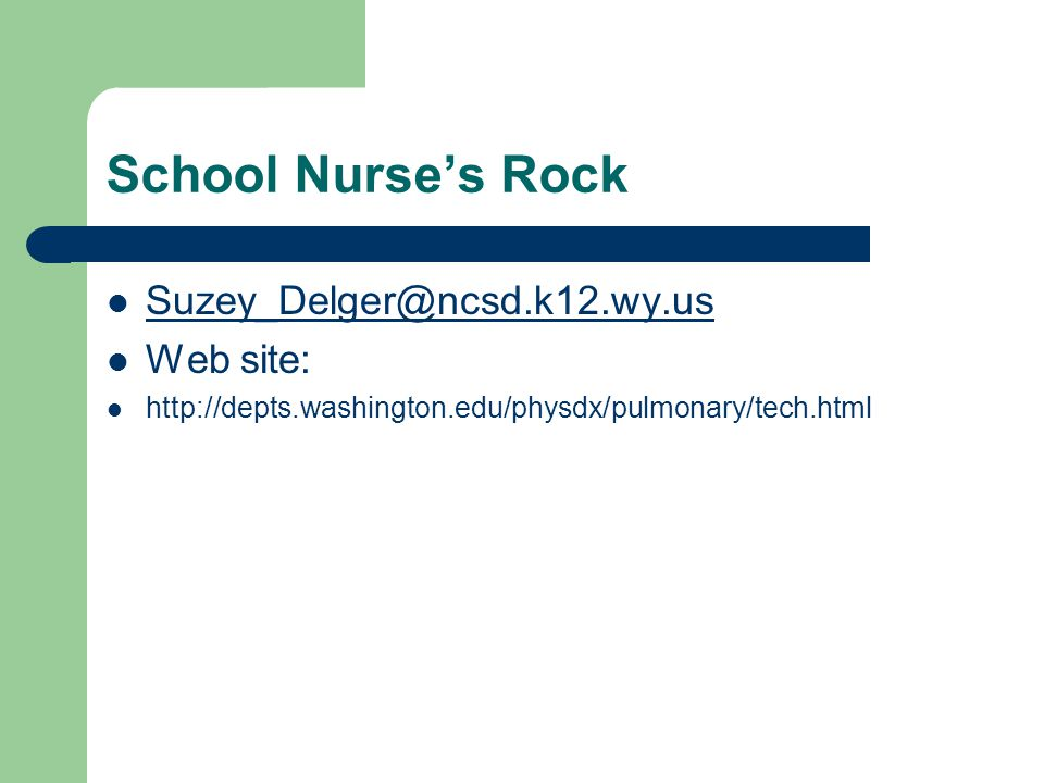 School Nurses Rock Suzey_Delger@ncsd.k12.wy.us Web site: http://depts.washington.edu/physdx/pulmonary/tech.html