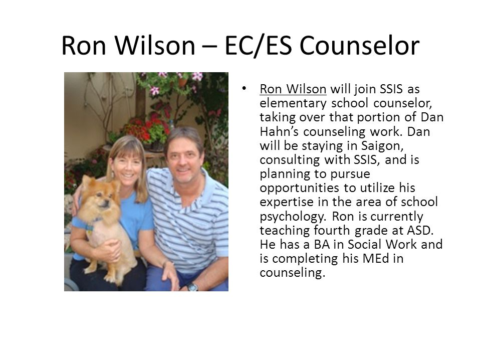 Ron Wilson – EC/ES Counselor Ron Wilson will join SSIS as elementary school counselor, taking over that portion of Dan Hahns counseling work.