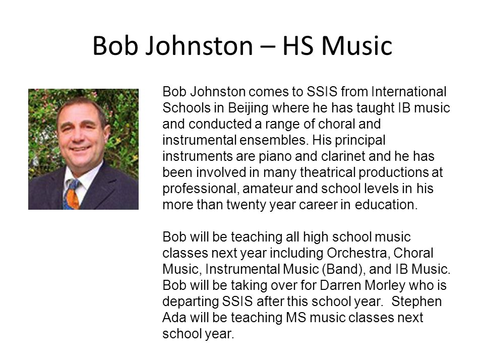 Bob Johnston – HS Music Bob Johnston comes to SSIS from International Schools in Beijing where he has taught IB music and conducted a range of choral