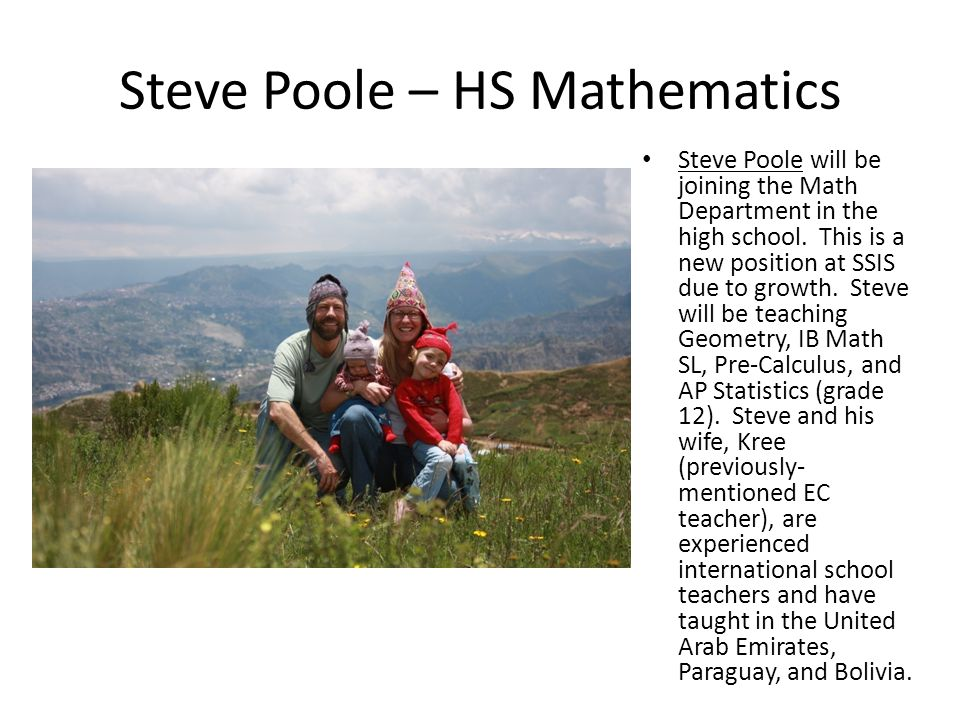 Steve Poole – HS Mathematics Steve Poole will be joining the Math Department in the high school. This is a new position at SSIS due to growth. Steve w