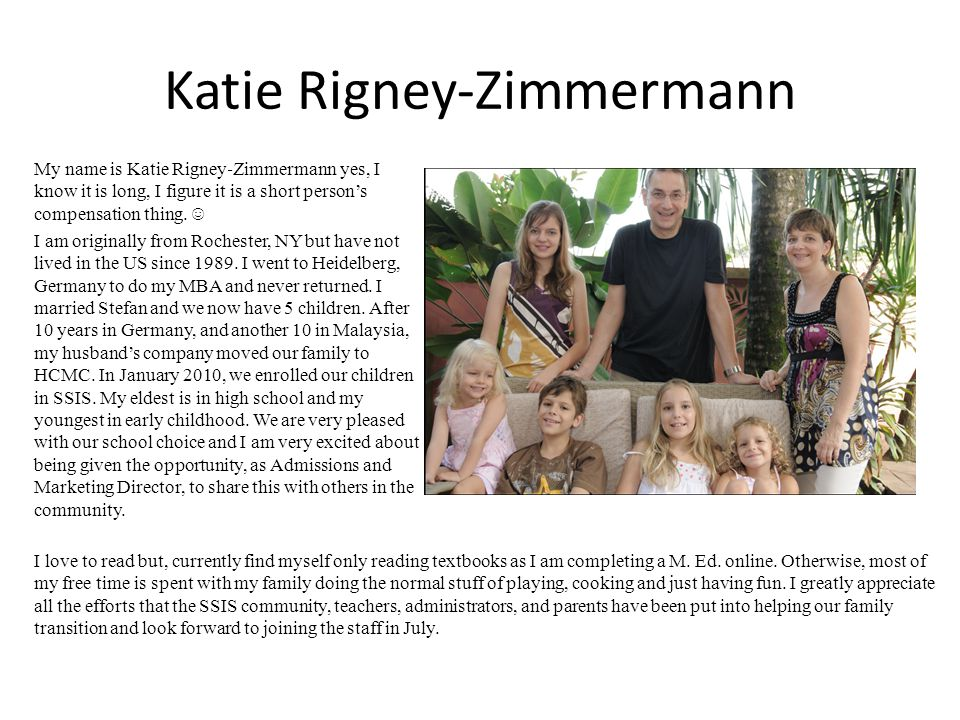 Katie RigneyZimmermann My name is Katie Rigney Zimmermann yes, I know it is long, I figure it is a short persons compensation thing. I am originally f