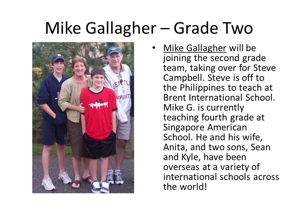 Mike Gallagher – Grade Two Mike Gallagher will be joining the second grade team, taking over for Steve Campbell. Steve is off to the Philippines to te