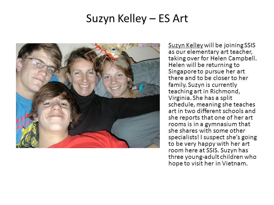 Suzyn Kelley – ES Art Suzyn Kelley will be joining SSIS as our elementary art teacher, taking over for Helen Campbell. Helen will be returning to Sing