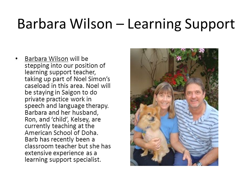 Barbara Wilson – Learning Support Barbara Wilson will be stepping into our position of learning support teacher, taking up part of Noel Simons caseload in this area.