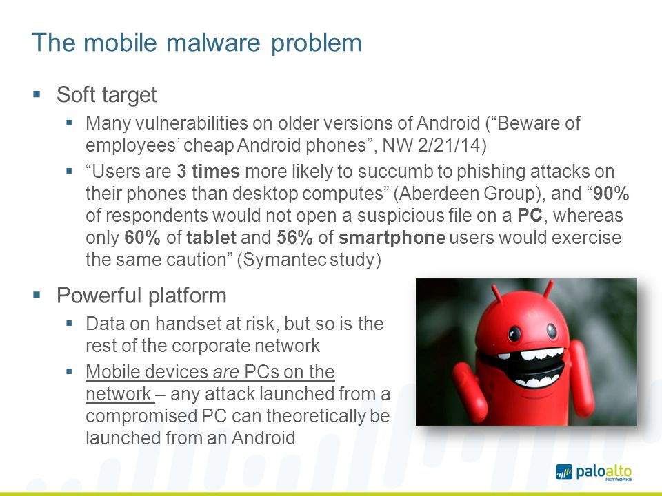 The mobile malware problem Soft target Many vulnerabilities on older versions of Android (Beware of employees cheap Android phones, NW 2/21/14) Users