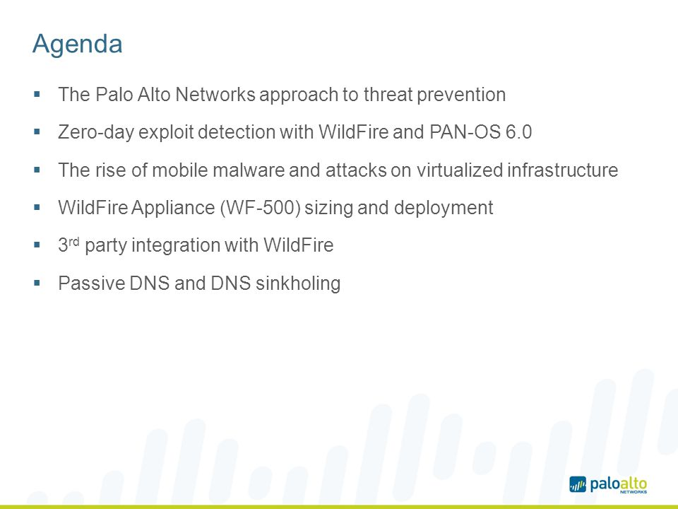 WildFire Appliance (WF-500) Enables a private cloud deployment of WildFire Preferred choice for sensitive networks where files cannot leave the local network for dynamic analysis Architecturally equivalent to public cloud deployment Web Sandbox WildFire TM WildFire cloud or appliance Email SandboxFile share Sandbox Central manager Manual analysis APT Add-on Approach WildFire Approach