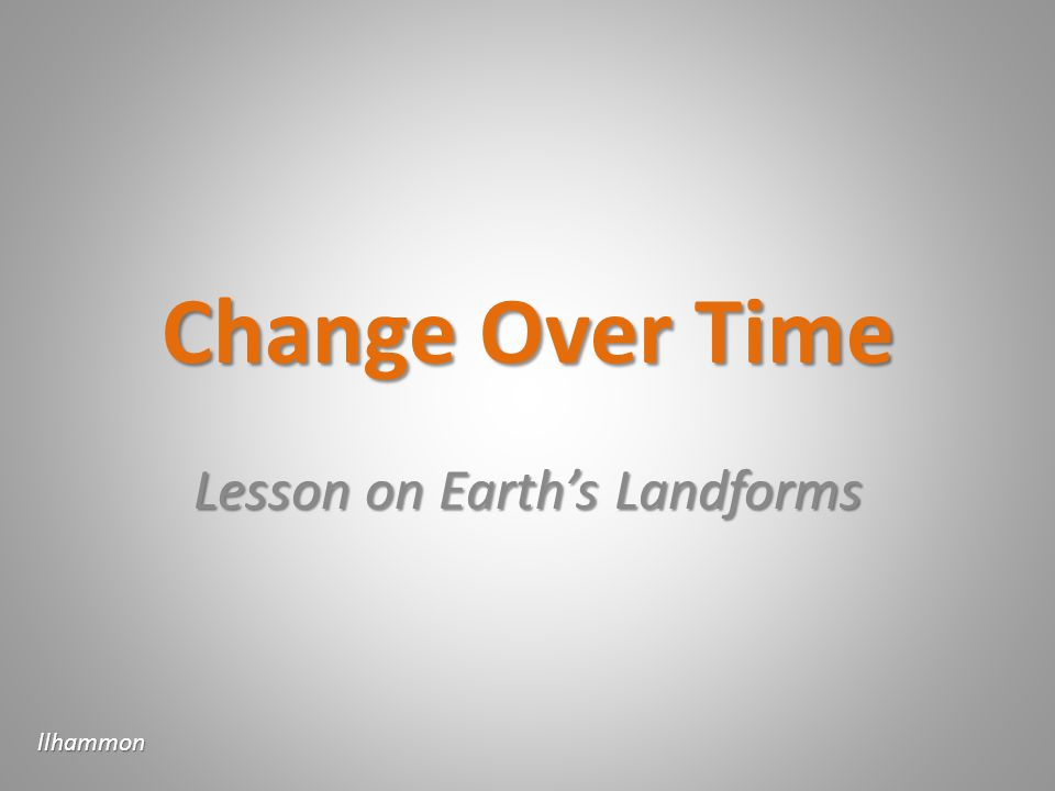 Change Over Time Lesson on Earths Landforms llhammon