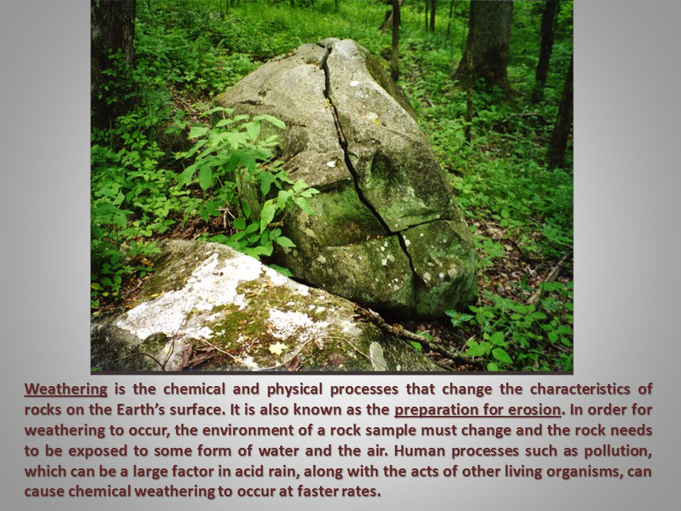 Weathering - the various mechanical and chemical processes that cause exposed rock to decompose; or the erosion or breakdown of rock into smaller fragments by natural physical agents with no chemicals involved; also called Desintigration.