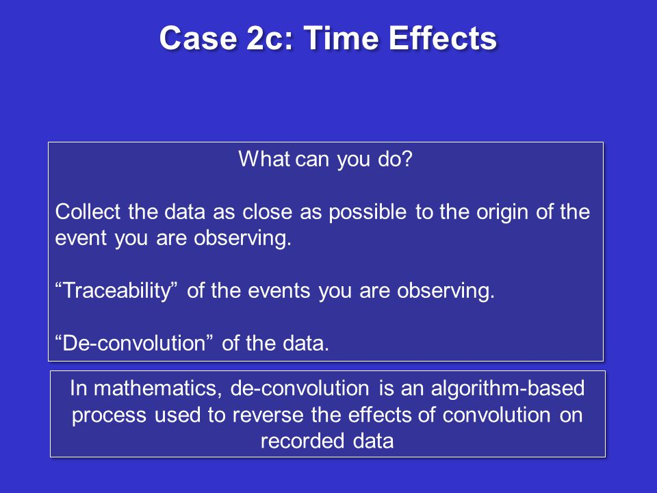 Case 2c: Time Effects What can you do? Collect the data as close as possible to the origin of the event you are observing. Traceability of the events