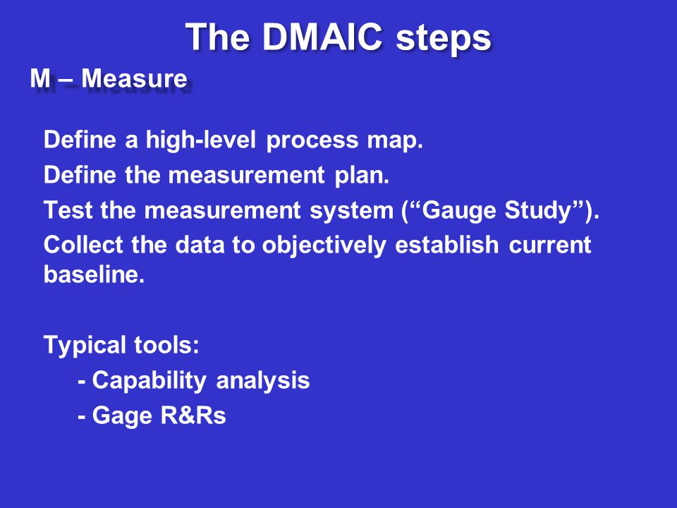 M – Measure Define a high-level process map. Define the measurement plan. Test the measurement system (Gauge Study). Collect the data to objectively e