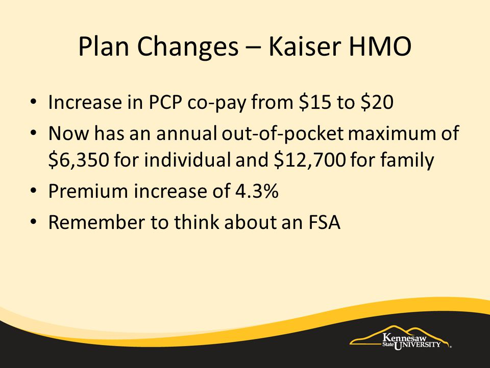 Plan Changes – Kaiser HMO Increase in PCP co-pay from $15 to $20 Now has an annual out-of-pocket maximum of $6,350 for individual and $12,700 for family Premium increase of 4.3% Remember to think about an FSA