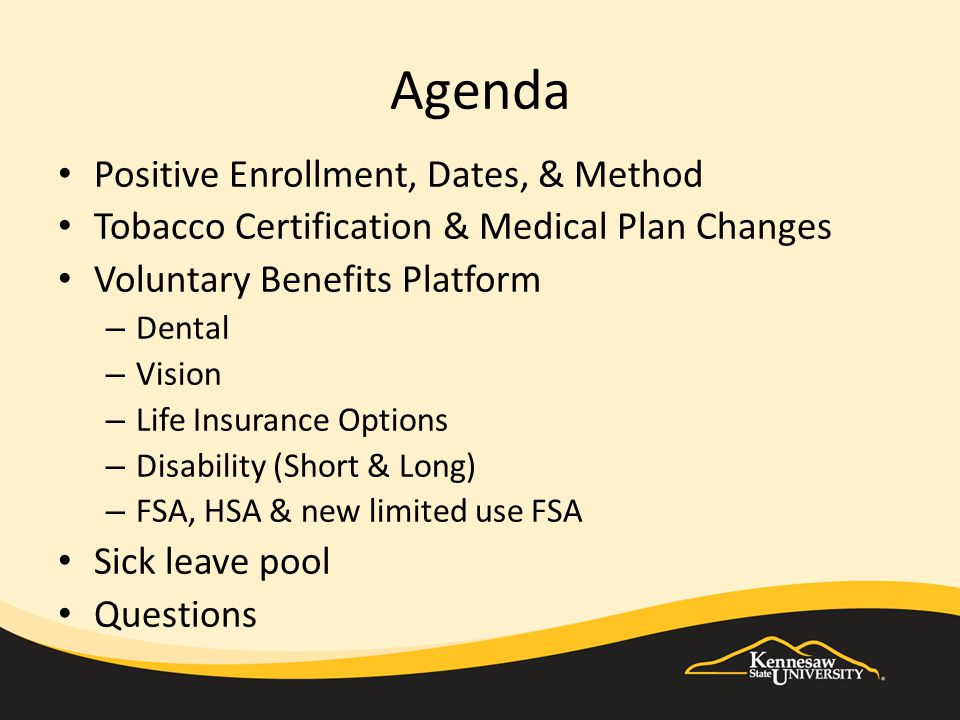 Agenda Positive Enrollment, Dates, & Method Tobacco Certification & Medical Plan Changes Voluntary Benefits Platform – Dental – Vision – Life Insurance Options – Disability (Short & Long) – FSA, HSA & new limited use FSA Sick leave pool Questions