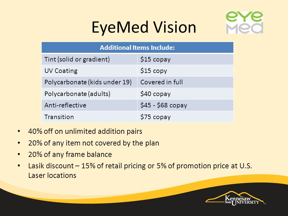 EyeMed Vision 40% off on unlimited addition pairs 20% of any item not covered by the plan 20% of any frame balance Lasik discount – 15% of retail pricing or 5% of promotion price at U.S.