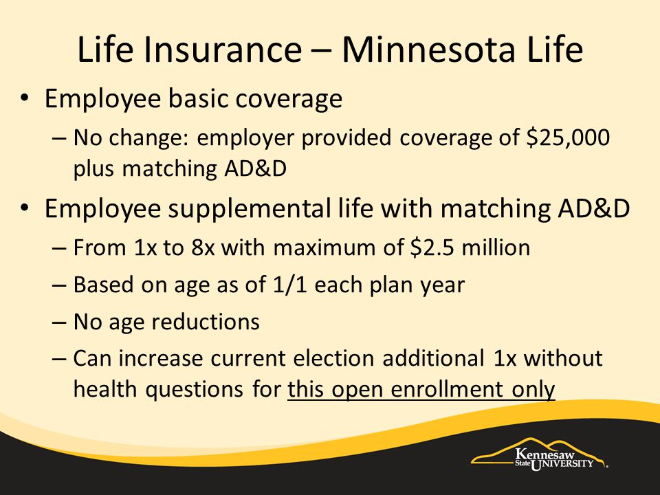Life Insurance – Minnesota Life Employee basic coverage – No change: employer provided coverage of $25,000 plus matching AD&D Employee supplemental li