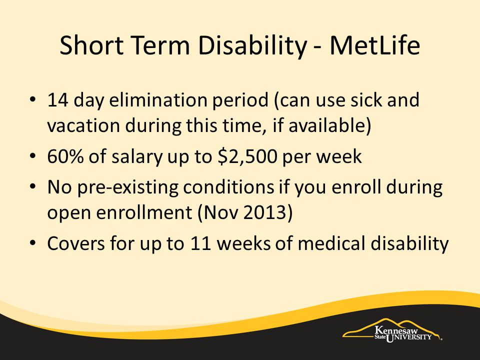 Short Term Disability - MetLife 14 day elimination period (can use sick and vacation during this time, if available) 60% of salary up to $2,500 per we