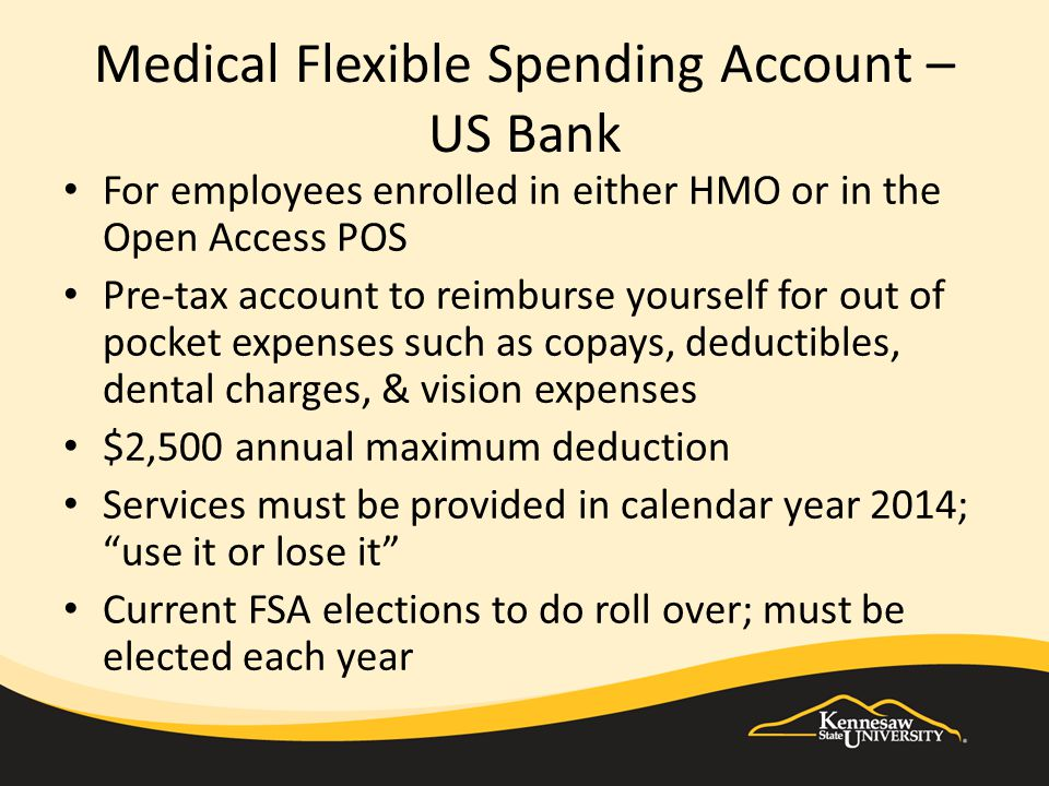 Medical Flexible Spending Account – US Bank For employees enrolled in either HMO or in the Open Access POS Pre-tax account to reimburse yourself for out of pocket expenses such as copays, deductibles, dental charges, & vision expenses $2,500 annual maximum deduction Services must be provided in calendar year 2014; use it or lose it Current FSA elections to do roll over; must be elected each year