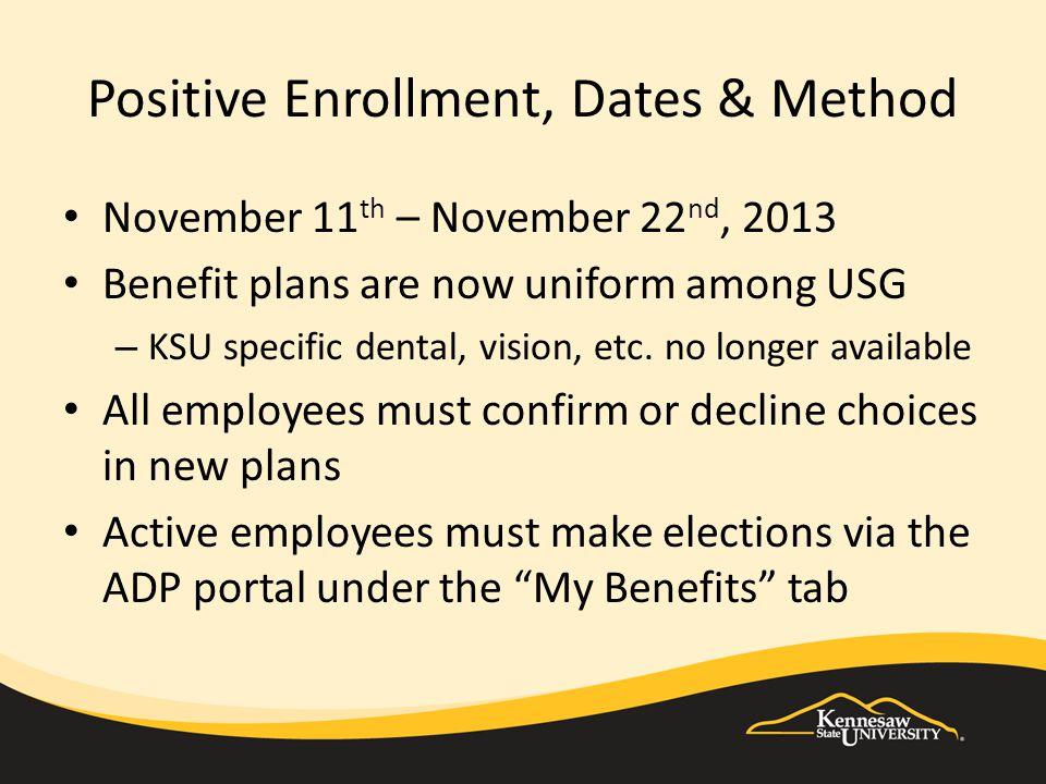 Positive Enrollment, Dates & Method November 11 th – November 22 nd, 2013 Benefit plans are now uniform among USG – KSU specific dental, vision, etc.