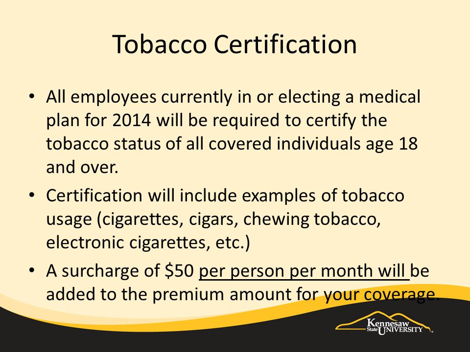Tobacco Certification All employees currently in or electing a medical plan for 2014 will be required to certify the tobacco status of all covered individuals age 18 and over.