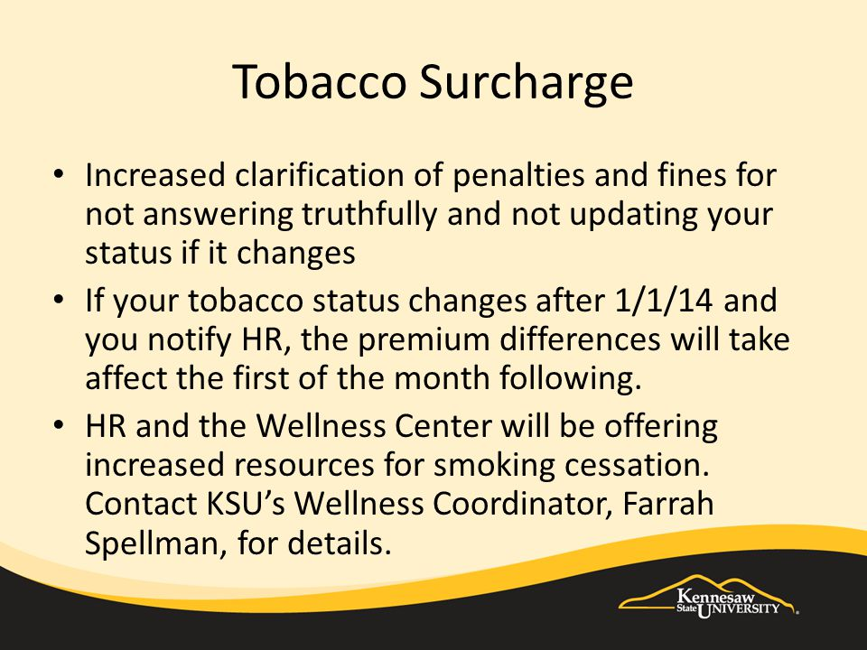 Tobacco Surcharge Increased clarification of penalties and fines for not answering truthfully and not updating your status if it changes If your tobacco status changes after 1/1/14 and you notify HR, the premium differences will take affect the first of the month following.