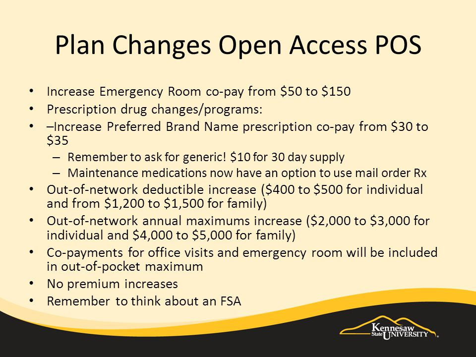 Plan Changes Open Access POS Increase Emergency Room co-pay from $50 to $150 Prescription drug changes/programs: –Increase Preferred Brand Name prescription co-pay from $30 to $35 – Remember to ask for generic.