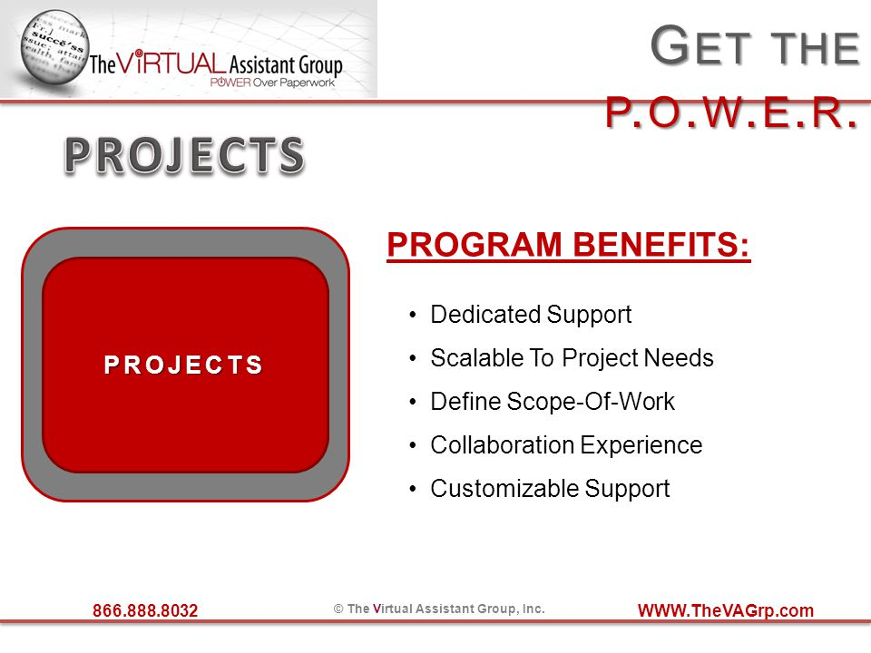 866.888.8032 © The Virtual Assistant Group, Inc. WWW.TheVAGrp.com G ET THE P. O. W. E. R. PROJECTS PROGRAM BENEFITS: Dedicated Support Scalable To Pro