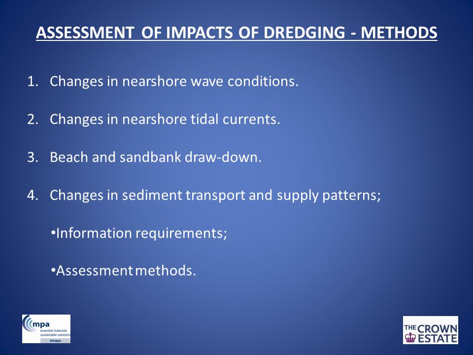 ASSESSMENT OF IMPACTS OF DREDGING - METHODS 1. Changes in nearshore wave conditions. 2. Changes in nearshore tidal currents. 3. Beach and sandbank dra