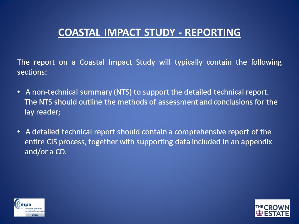 COASTAL IMPACT STUDY - REPORTING The report on a Coastal Impact Study will typically contain the following sections: A non-technical summary (NTS) to support the detailed technical report.