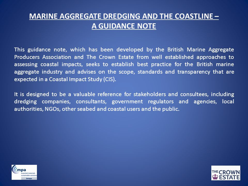 MARINE AGGREGATE DREDGING AND THE COASTLINE – A GUIDANCE NOTE This guidance note, which has been developed by the British Marine Aggregate Producers Association and The Crown Estate from well established approaches to assessing coastal impacts, seeks to establish best practice for the British marine aggregate industry and advises on the scope, standards and transparency that are expected in a Coastal Impact Study (CIS).
