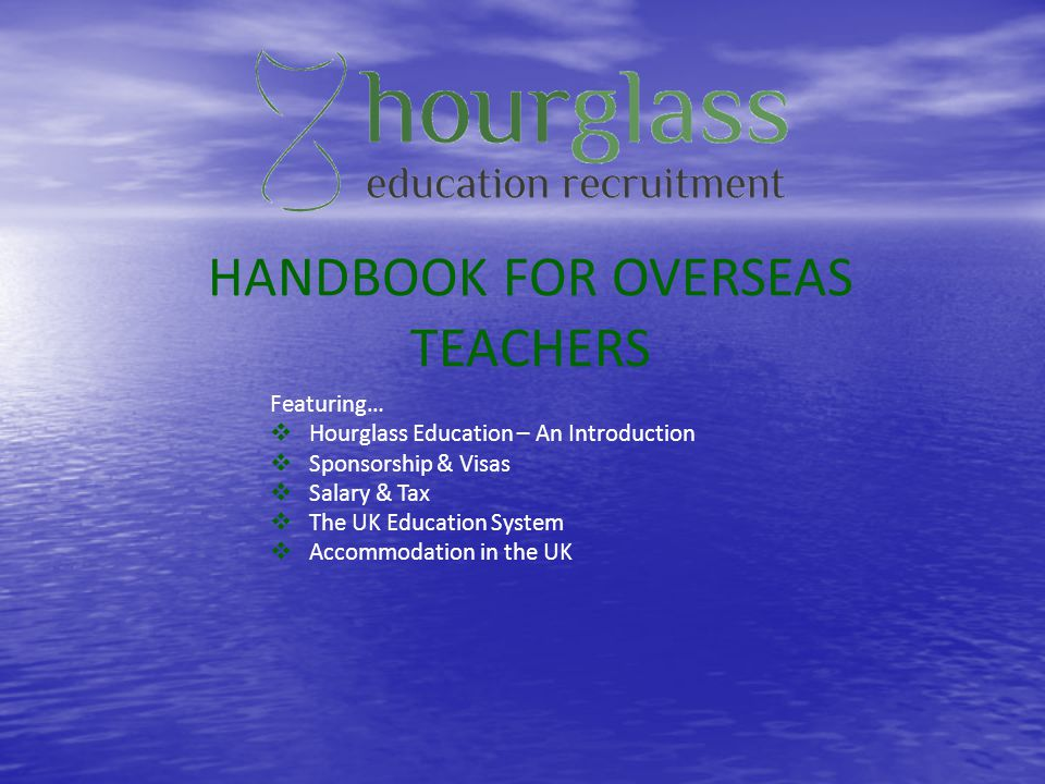 HANDBOOK FOR OVERSEAS TEACHERS Featuring… Hourglass Education – An Introduction Sponsorship & Visas Salary & Tax The UK Education System Accommodation