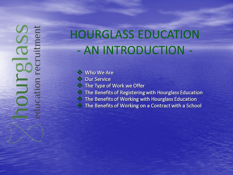 HOURGLASS EDUCATION - AN INTRODUCTION - Who We Are Who We Are Our Service Our Service The Type of Work we Offer The Type of Work we Offer The Benefits