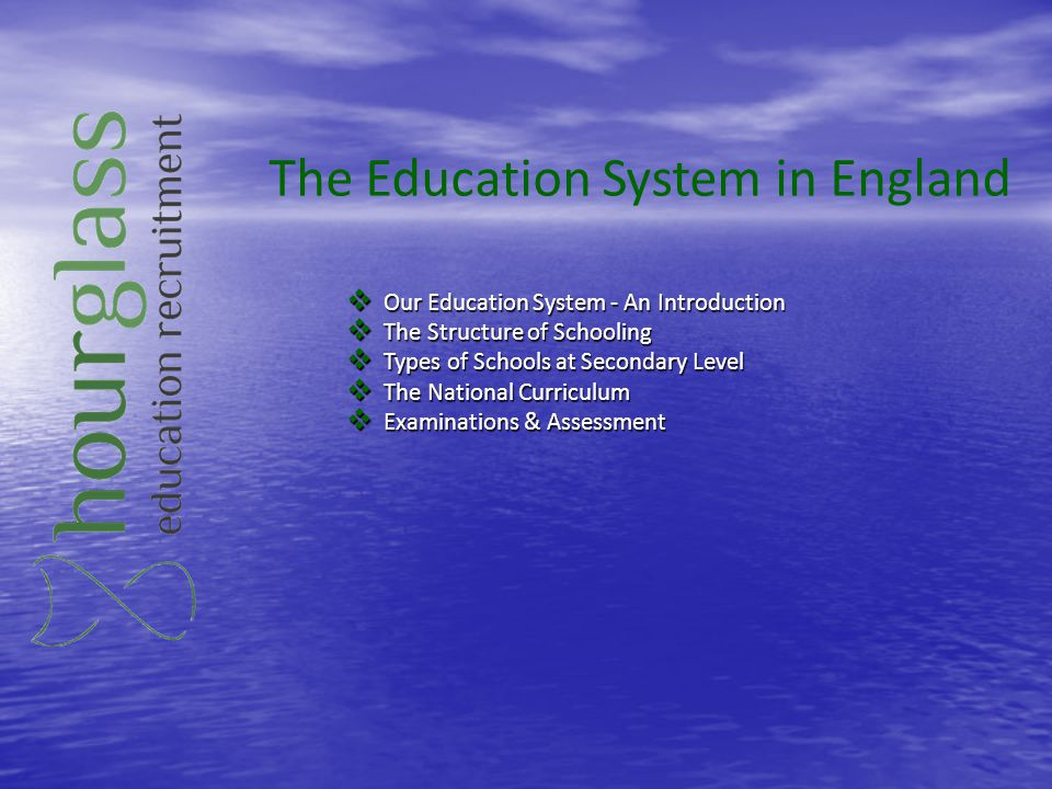 The Education System in England Our Education System - An Introduction Our Education System - An Introduction The Structure of Schooling The Structure