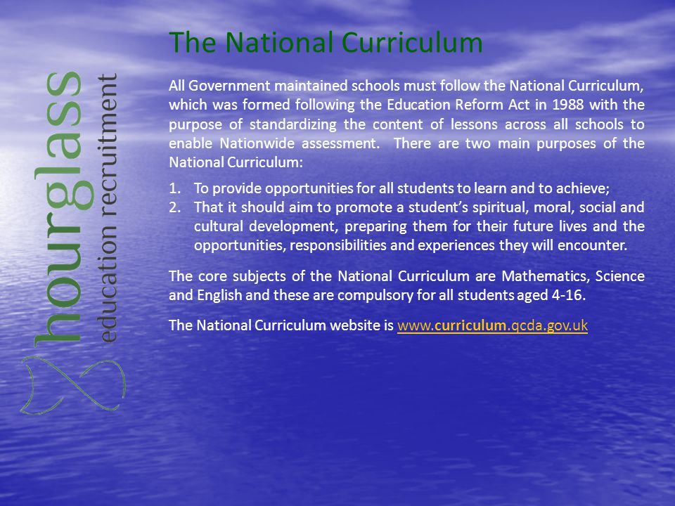 The National Curriculum All Government maintained schools must follow the National Curriculum, which was formed following the Education Reform Act in