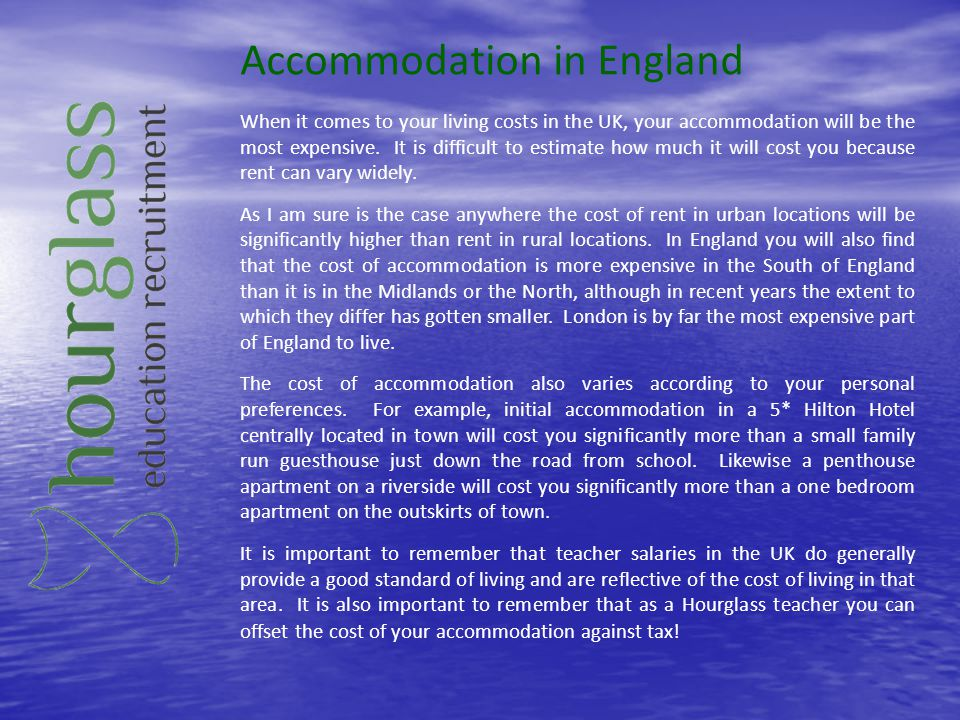 Accommodation in England When it comes to your living costs in the UK, your accommodation will be the most expensive. It is difficult to estimate how