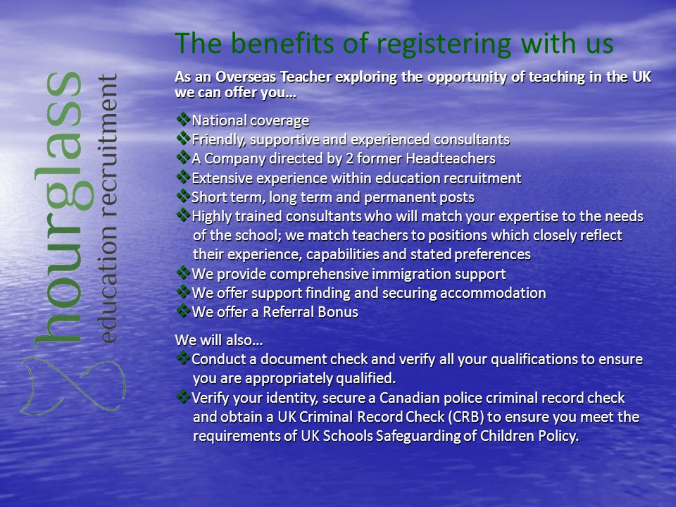 The benefits of working with us As an Overseas Teacher working on a supply basis with Hourglass Education there are many benefits on offer… We secure you a minimum one year position in a school that should We secure you a minimum one year position in a school that should match your profile match your profile We send you information and web sites so you can become familiar We send you information and web sites so you can become familiar with your school and the local area.