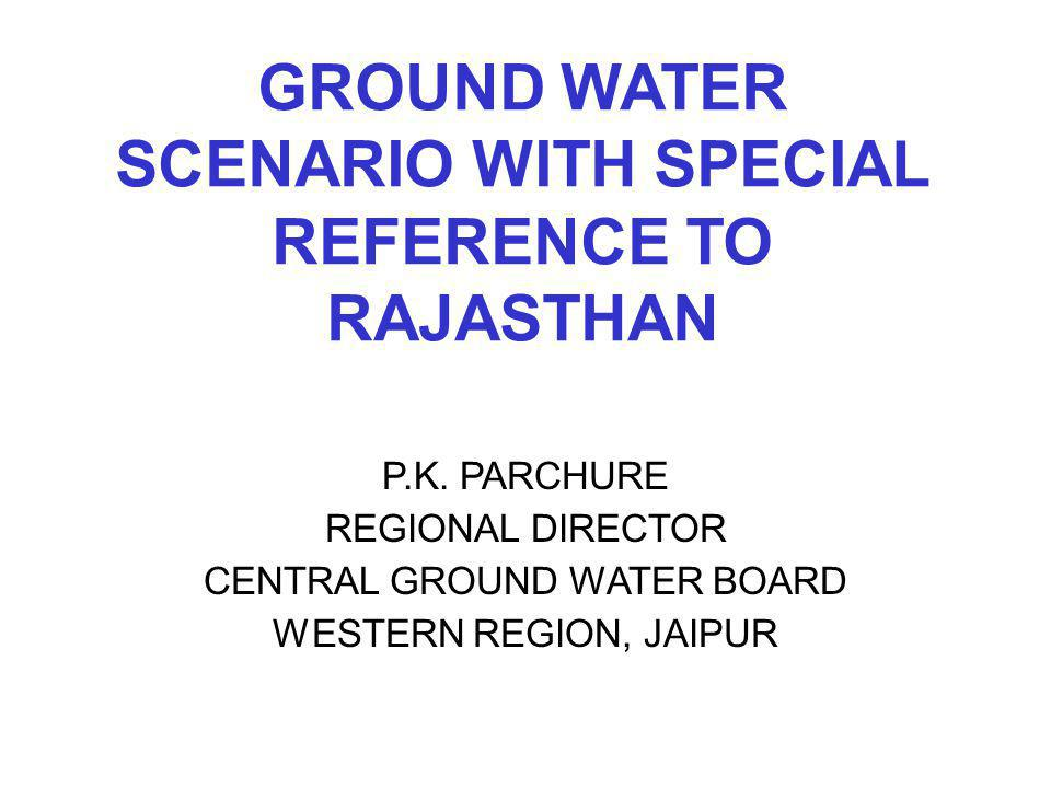 GROUND WATER SCENARIO WITH SPECIAL REFERENCE TO RAJASTHAN P.K. PARCHURE REGIONAL DIRECTOR CENTRAL GROUND WATER BOARD WESTERN REGION, JAIPUR
