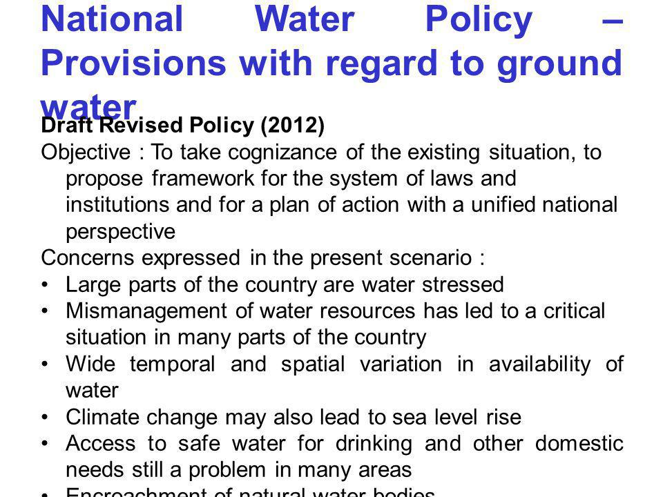 National Water Policy – Provisions with regard to ground water Draft Revised Policy (2012) Objective : To take cognizance of the existing situation, t