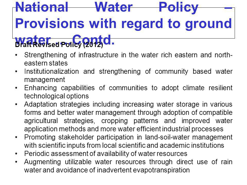National Water Policy – Provisions with regard to ground water ….Contd. Draft Revised Policy (2012) Strengthening of infrastructure in the water rich