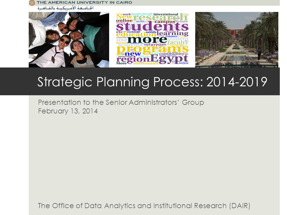 Strategic Planning Process: 2014-2019 Presentation to the Senior Administrators Group February 13, 2014 The Office of Data Analytics and Institutional Research (DAIR)
