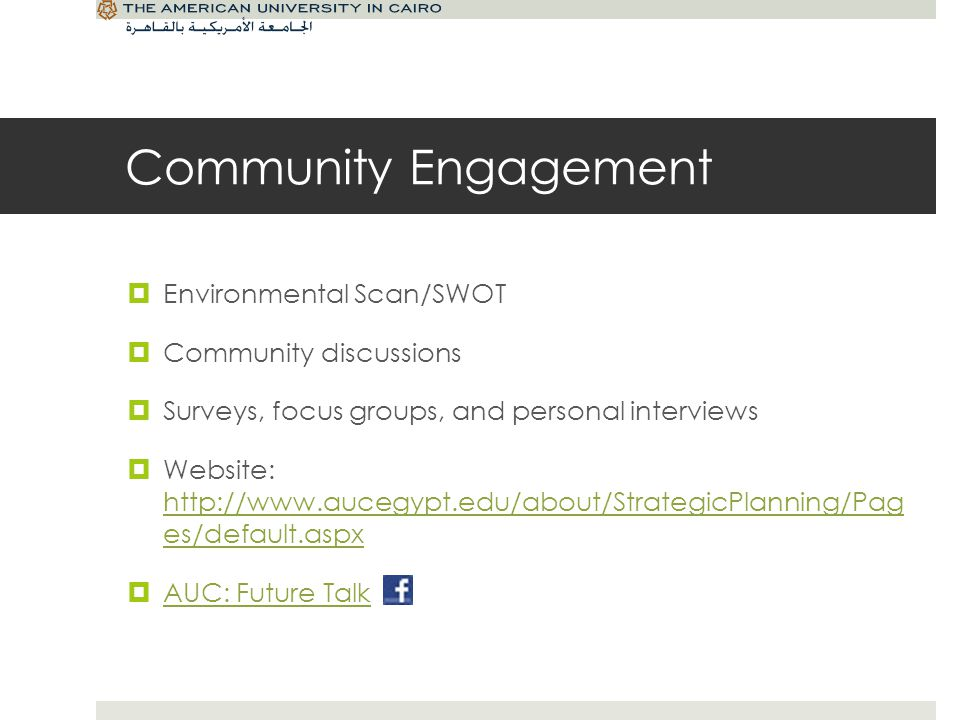 Community Engagement Environmental Scan/SWOT Community discussions Surveys, focus groups, and personal interviews Website: http://www.aucegypt.edu/about/StrategicPlanning/Pag es/default.aspx http://www.aucegypt.edu/about/StrategicPlanning/Pag es/default.aspx AUC: Future Talk